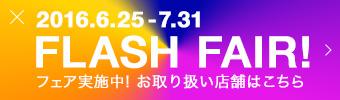 2016.6.25-7.31 FLASH FAIR! フィア実施中!お取り扱い店舗はこちら